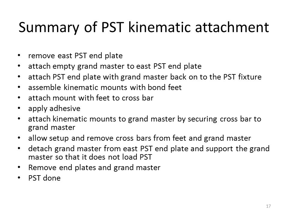 Summary of PST kinematic attachment remove east PST end plate attach empty grand master to east PST end plate attach PST end plate with grand master back on to the PST fixture assemble kinematic mounts with bond feet attach mount with feet to cross bar apply adhesive attach kinematic mounts to grand master by securing cross bar to grand master allow setup and remove cross bars from feet and grand master detach grand master from east PST end plate and support the grand master so that it does not load PST Remove end plates and grand master PST done 17