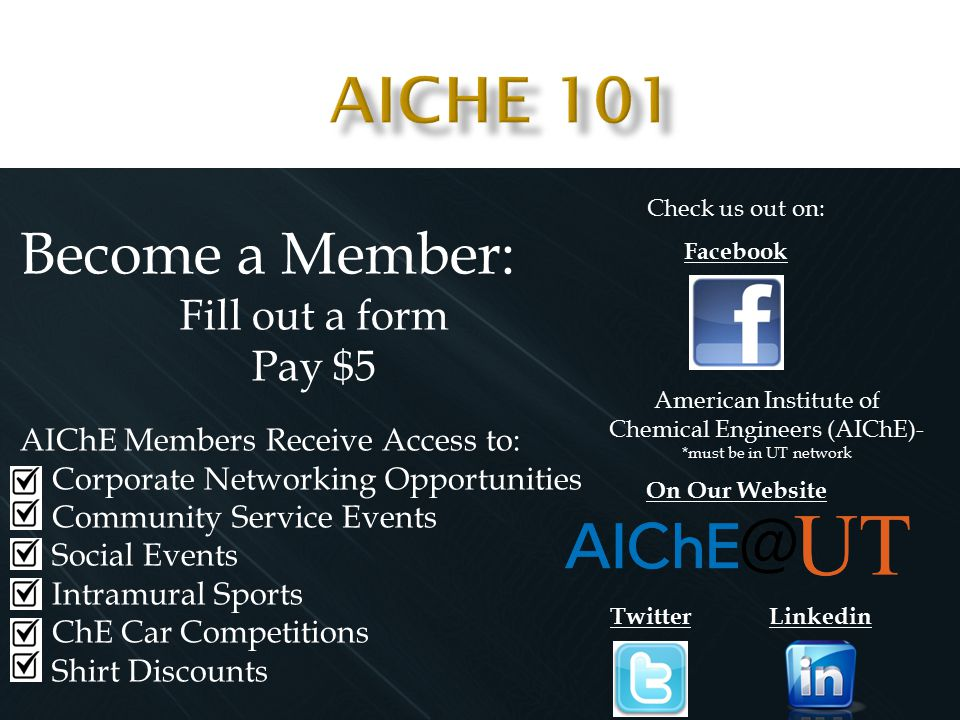 Become a Member: Fill out a form Pay $5 AIChE Members Receive Access to: Corporate Networking Opportunities Community Service Events Social Events Intramural Sports ChE Car Competitions Shirt Discounts Check us out on: Facebook On Our Website American Institute of Chemical Engineers (AIChE)- *must be in UT network Twitter Linkedin
