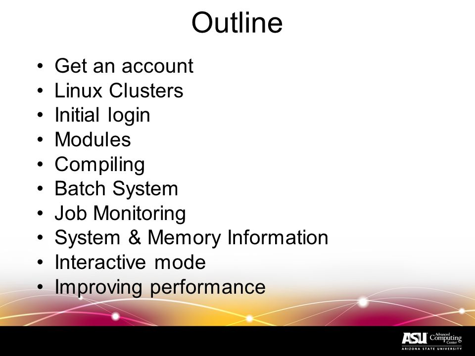 Outline Get an account Linux Clusters Initial login Modules Compiling Batch System Job Monitoring System & Memory Information Interactive mode Improving performance