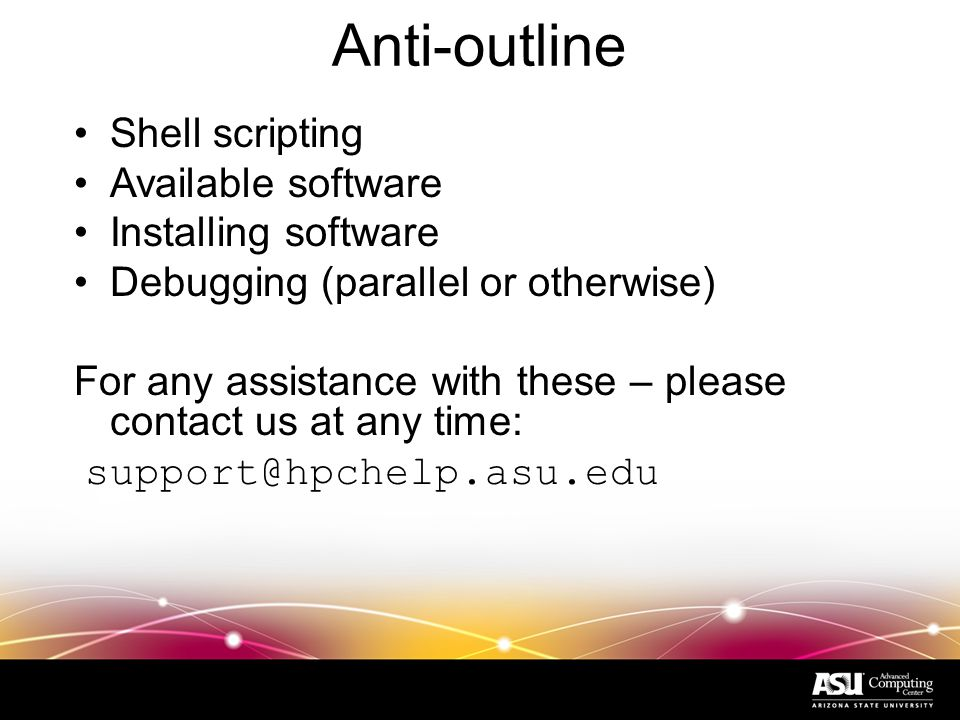 Anti-outline Shell scripting Available software Installing software Debugging (parallel or otherwise) For any assistance with these – please contact us at any time: support@hpchelp.asu.edu