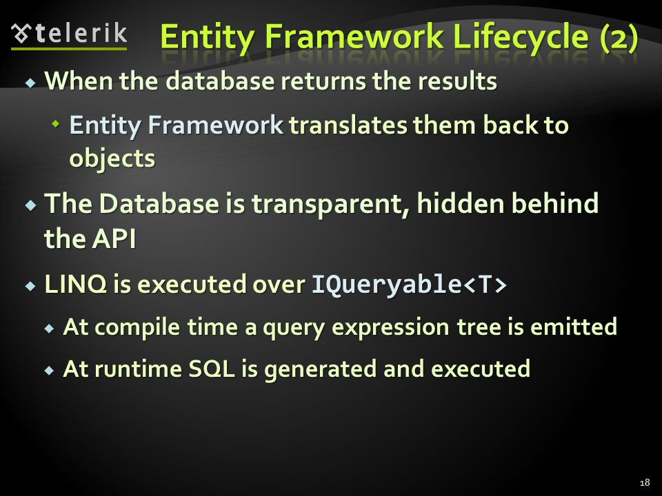  When the database returns the results  Entity Framework translates them back to objects  The Database is transparent, hidden behind the API  LINQ