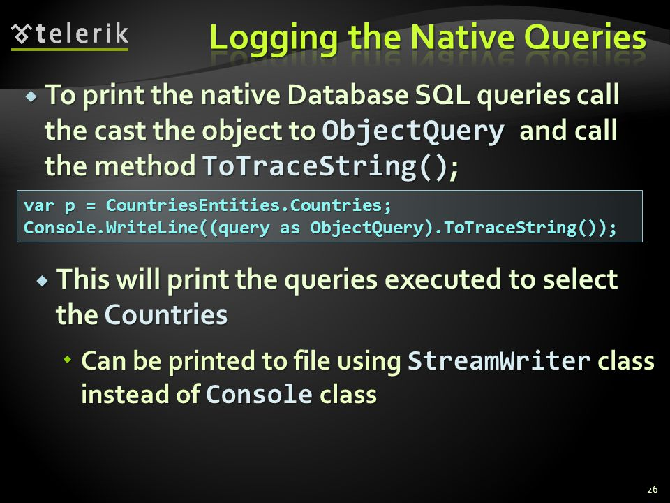  To print the native Database SQL queries call the cast the object to ObjectQuery and call the method ToTraceString() ; 26 var p = CountriesEntities.