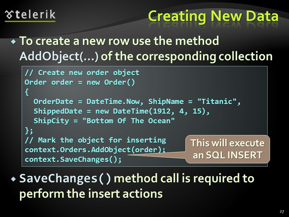  To create a new row use the method AddObject(…) of the corresponding collection 27 // Create new order object Order order = new Order() { OrderDate
