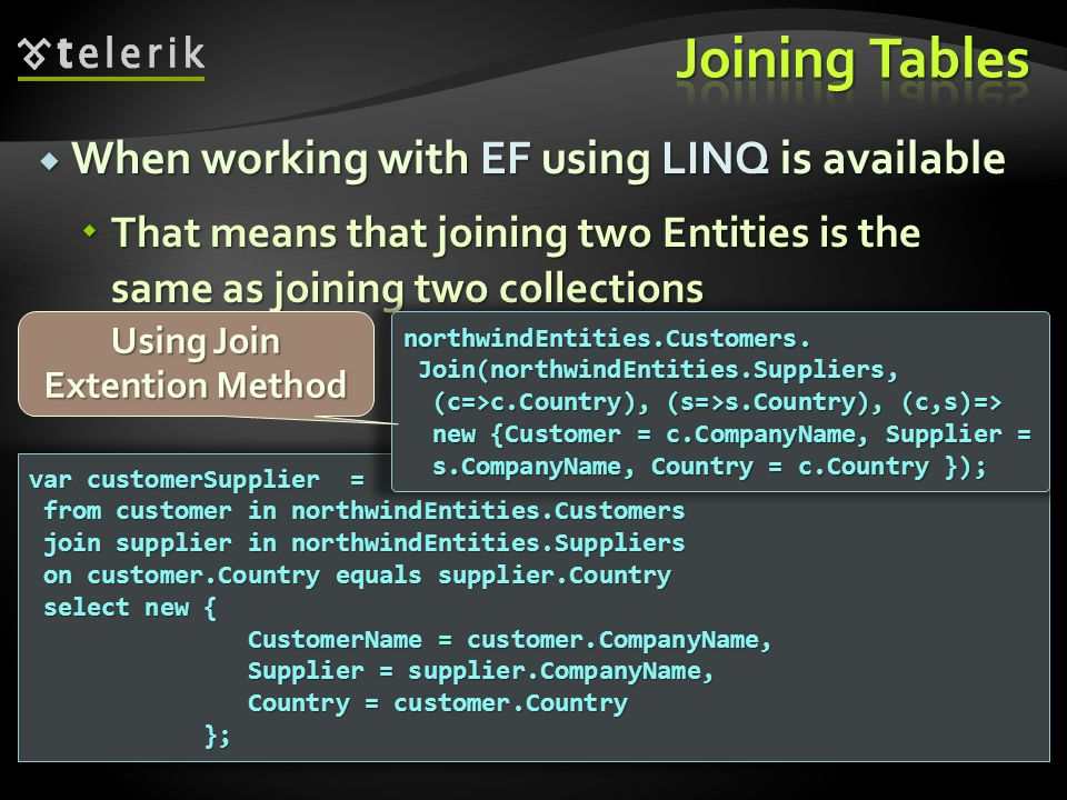  When working with EF using LINQ is available  That means that joining two Entities is the same as joining two collections var customerSupplier = fr