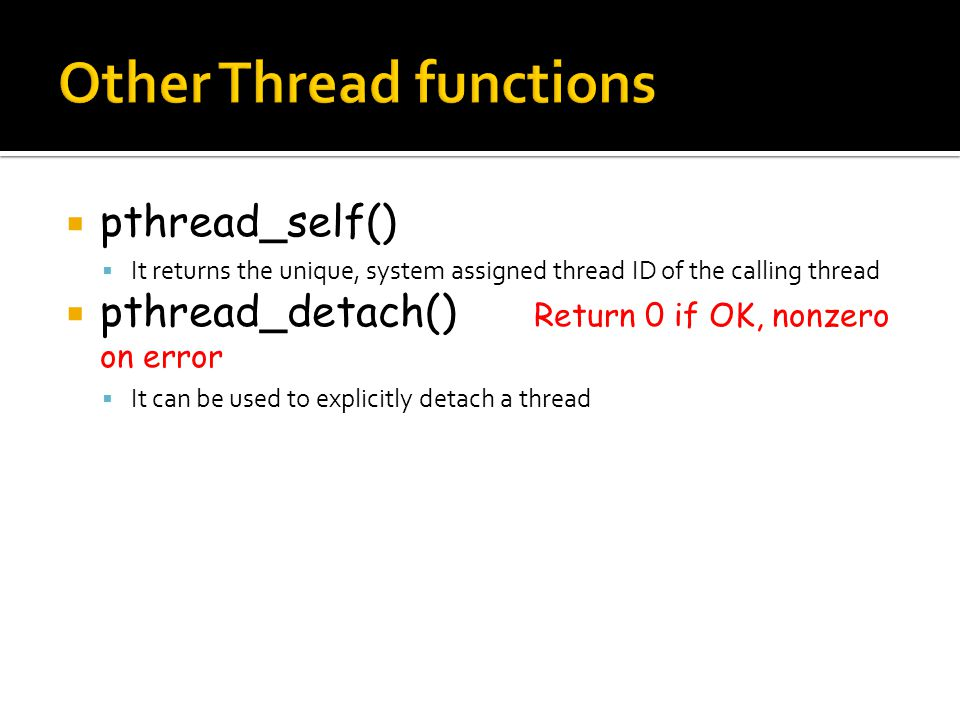  pthread_self()  It returns the unique, system assigned thread ID of the calling thread  pthread_detach() Return 0 if OK, nonzero on error  It can be used to explicitly detach a thread