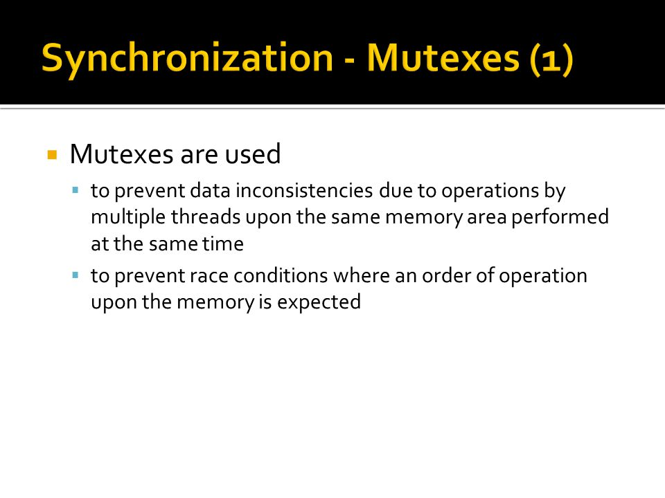  Mutexes are used  to prevent data inconsistencies due to operations by multiple threads upon the same memory area performed at the same time  to prevent race conditions where an order of operation upon the memory is expected