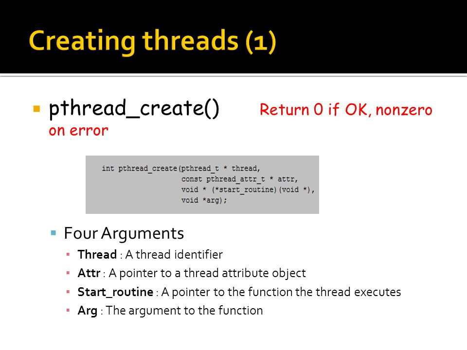  pthread_create() Return 0 if OK, nonzero on error  Four Arguments ▪ Thread : A thread identifier ▪ Attr : A pointer to a thread attribute object ▪ Start_routine : A pointer to the function the thread executes ▪ Arg : The argument to the function