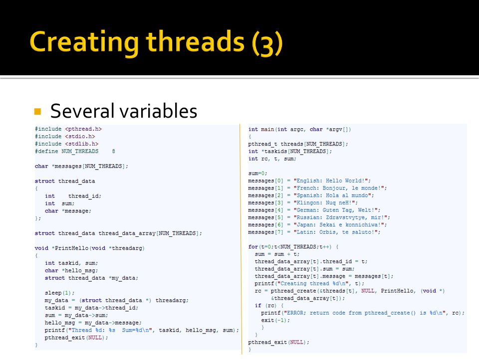  pthread_exit() Return 0 if OK, nonzero on error  Four ways of terminating a thread  The thread returns from its starting routine  The thread makes a call to the pthread_exit subroutine  The thread is canceled by another thread  The entire process is terminated  If main() finishes first, without calling pthread_exit