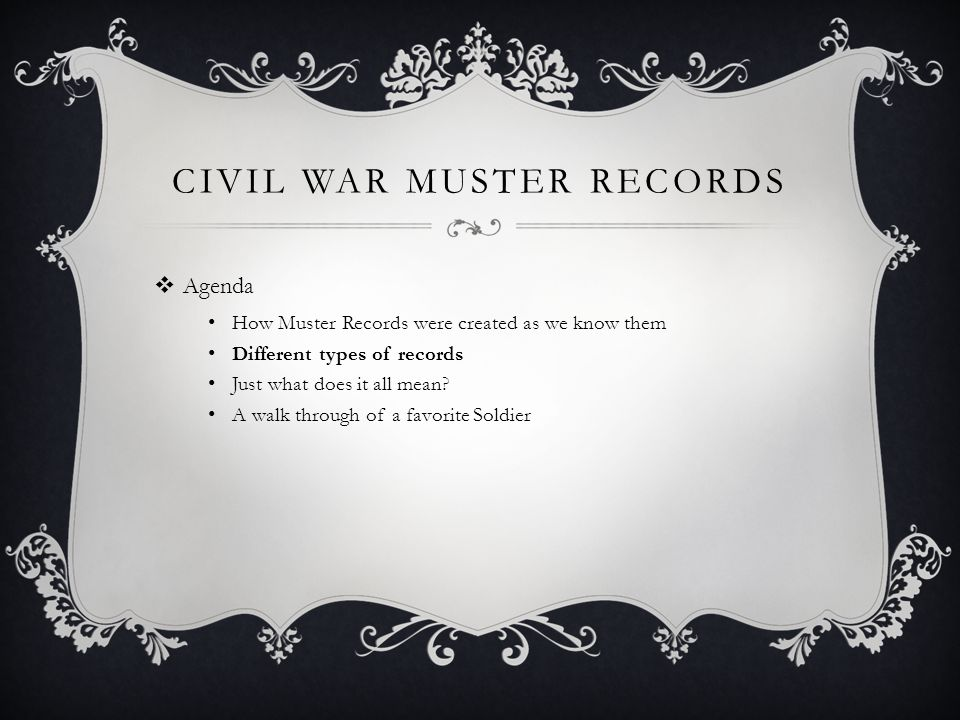 CIVIL WAR MUSTER RECORDS  Agenda How Muster Records were created as we know them Different types of records Just what does it all mean.