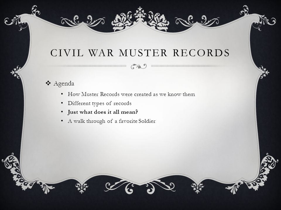 CIVIL WAR MUSTER RECORDS  Agenda How Muster Records were created as we know them Different types of records Just what does it all mean.