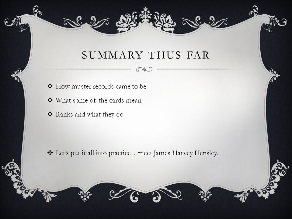 SUMMARY THUS FAR  How muster records came to be  What some of the cards mean  Ranks and what they do  Let's put it all into practice…meet James Harvey Hensley.