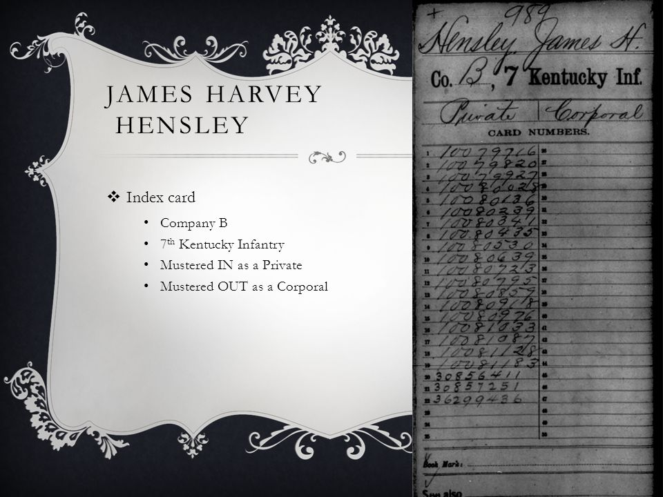 JAMES HARVEY HENSLEY  Index card Company B 7 th Kentucky Infantry Mustered IN as a Private Mustered OUT as a Corporal