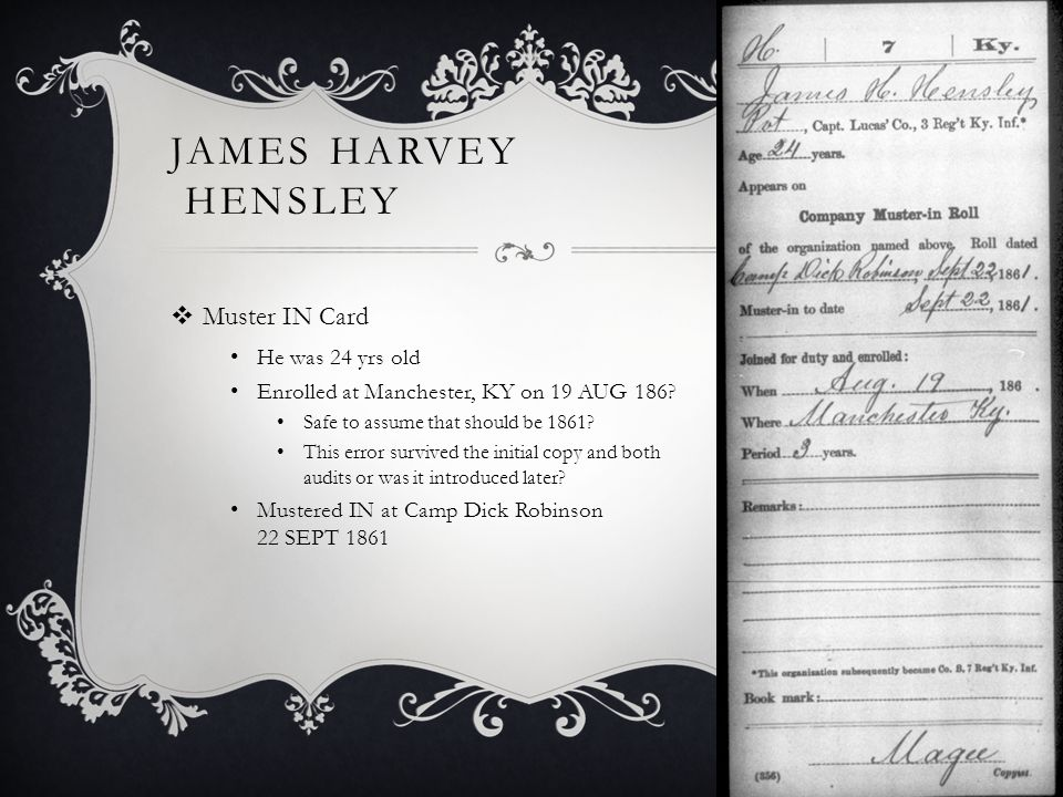 JAMES HARVEY HENSLEY  Muster IN Card He was 24 yrs old Enrolled at Manchester, KY on 19 AUG 186.