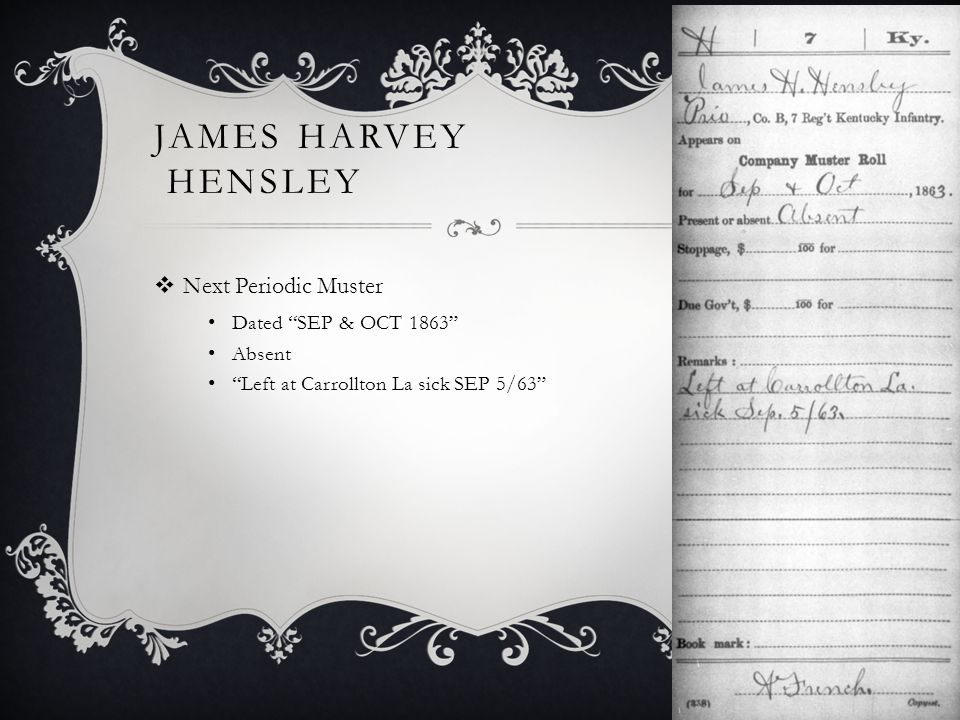 JAMES HARVEY HENSLEY  Next Periodic Muster Dated SEP & OCT 1863 Absent Left at Carrollton La sick SEP 5/63