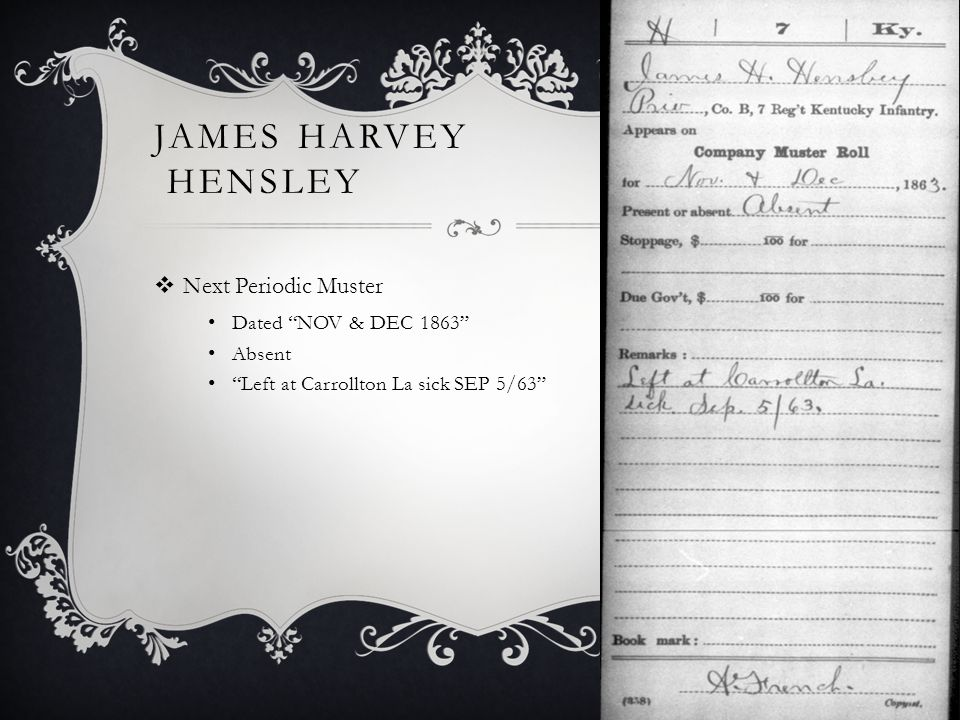 JAMES HARVEY HENSLEY  Next Periodic Muster Dated NOV & DEC 1863 Absent Left at Carrollton La sick SEP 5/63
