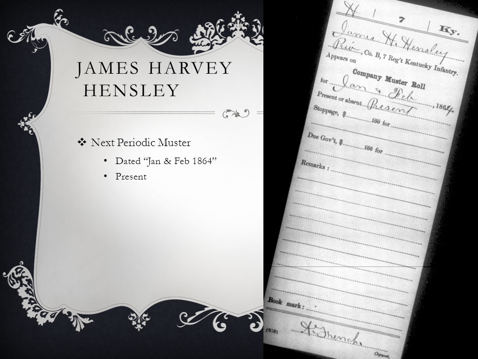 JAMES HARVEY HENSLEY  Next Periodic Muster Dated Jan & Feb 1864 Present
