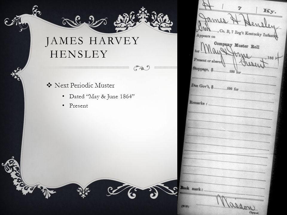 JAMES HARVEY HENSLEY  Next Periodic Muster Dated May & June 1864 Present