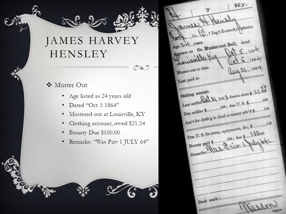 JAMES HARVEY HENSLEY  Muster Out Age listed as 24 years old Dated Oct 5 1864 Mustered out at Louisville, KY Clothing account, owed $21.54 Bounty Due $100.00 Remarks: Was Priv 1 JULY 64