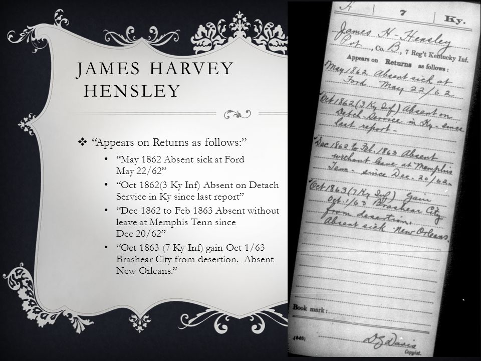 JAMES HARVEY HENSLEY  Appears on Returns as follows: May 1862 Absent sick at Ford May 22/62 Oct 1862(3 Ky Inf) Absent on Detach Service in Ky since last report Dec 1862 to Feb 1863 Absent without leave at Memphis Tenn since Dec 20/62 Oct 1863 (7 Ky Inf) gain Oct 1/63 Brashear City from desertion.