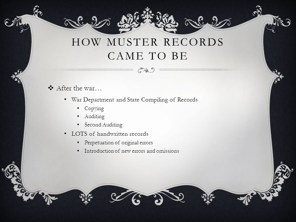 HOW MUSTER RECORDS CAME TO BE  After the war… War Department and State Compiling of Records Copying Auditing Second Auditing LOTS of handwritten records Perpetuation of original errors Introduction of new errors and omissions