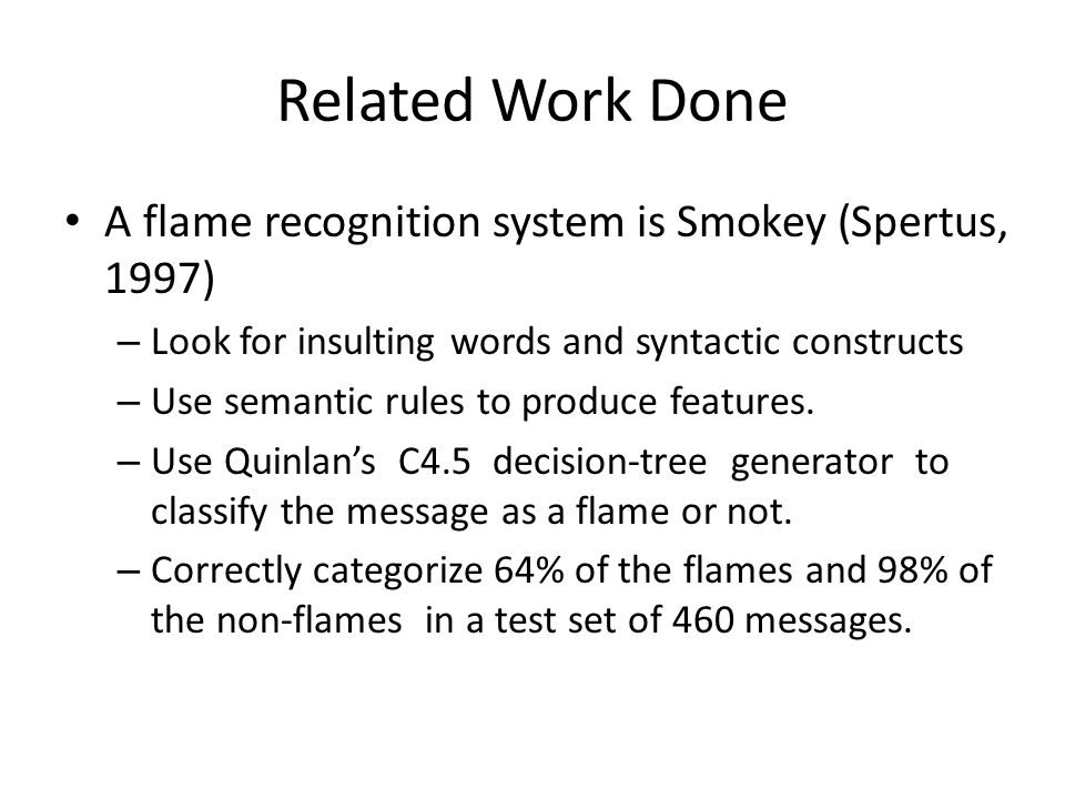 Related Work Done A flame recognition system is Smokey (Spertus, 1997) – Look for insulting words and syntactic constructs – Use semantic rules to produce features.