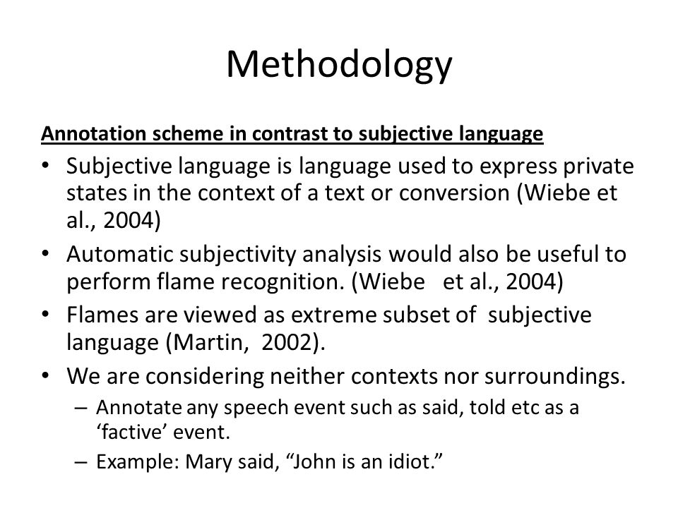 Methodology Annotation scheme in contrast to subjective language Subjective language is language used to express private states in the context of a text or conversion (Wiebe et al., 2004) Automatic subjectivity analysis would also be useful to perform flame recognition.