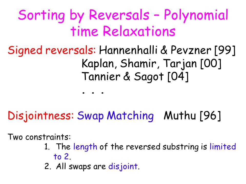 Sorting by Reversals – Polynomial time Relaxations Signed reversals: Hannenhalli & Pevzner [99] Kaplan, Shamir, Tarjan [00] Tannier & Sagot [04]...