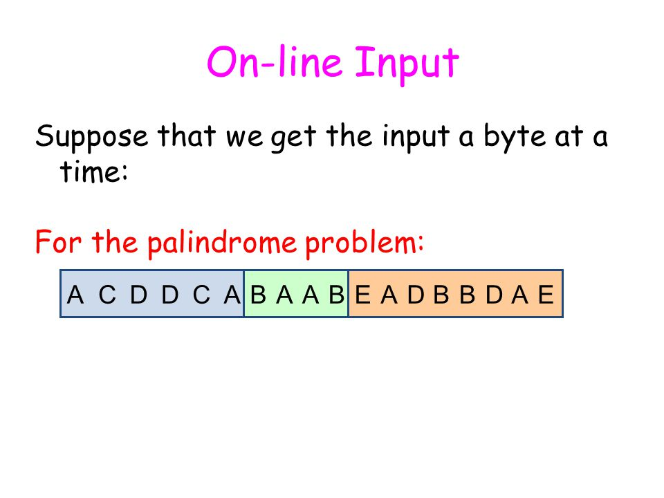 On-line Input Suppose that we get the input a byte at a time: For the palindrome problem: ACDACABBAAEBB A A A EADDD