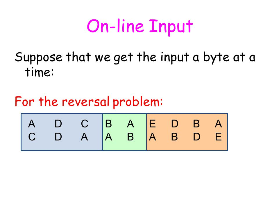On-line Input Suppose that we get the input a byte at a time: For the reversal problem: ACAC CACA BABA ABAB EAEA BDBD A A A AEAED DBDB