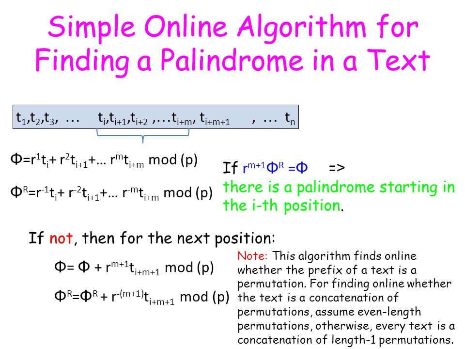 Simple Online Algorithm for Finding a Palindrome in a Text t 1,t 2,t 3, … t i,t i+1,t i+2, … t i+m, t i+m+1, … t n Φ R =r -1 t i + r -2 t i+1 +… r -m t i+m mod (p) Φ =r 1 t i + r 2 t i+1 +… r m t i+m mod (p) If not, then for the next position: If r m+1 Φ R = Φ = > there is a palindrome starting in the i-th position.