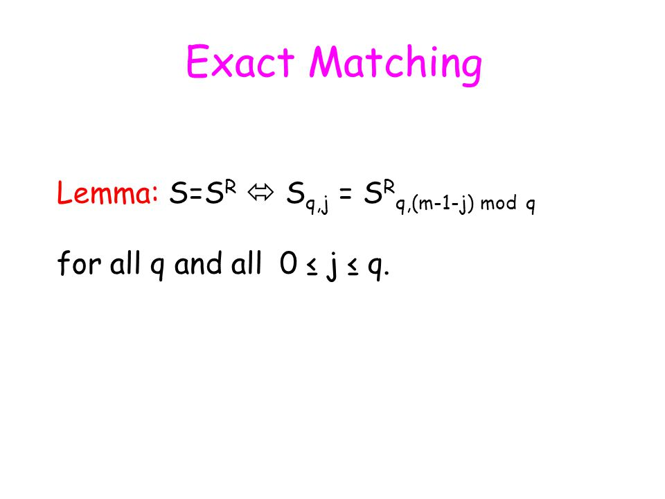 Exact Matching Lemma: S=S R  S q,j = S R q,(m-1-j) mod q for all q and all 0 ≤ j ≤ q.