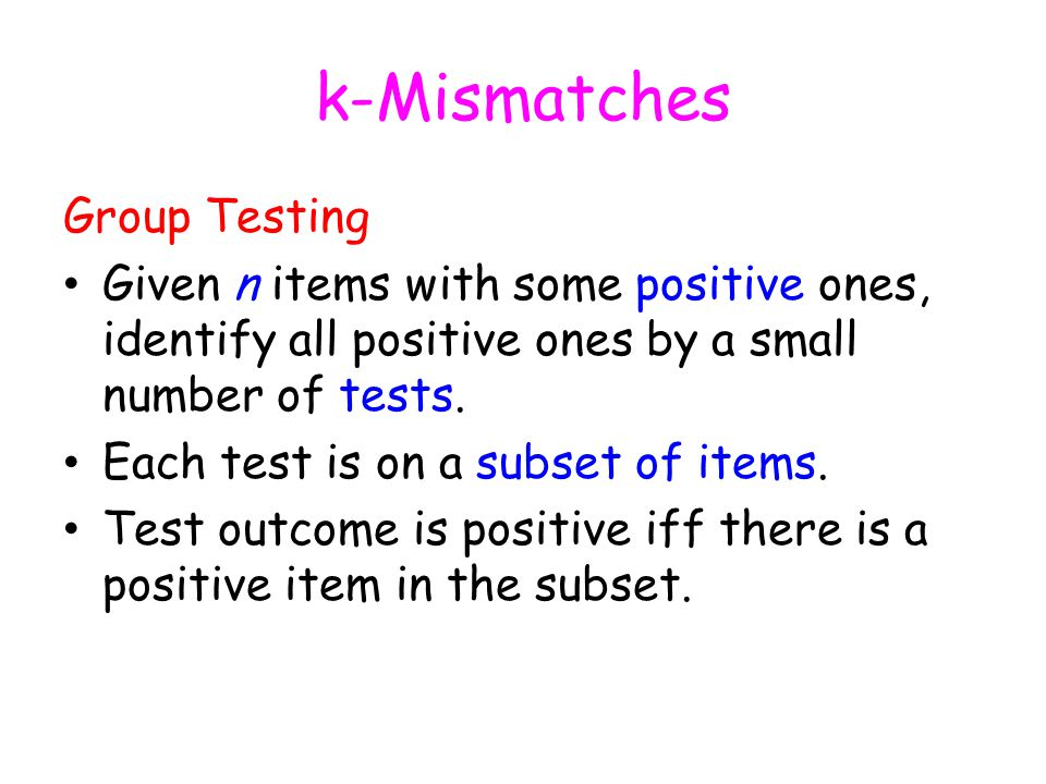 k-Mismatches Group Testing Given n items with some positive ones, identify all positive ones by a small number of tests.