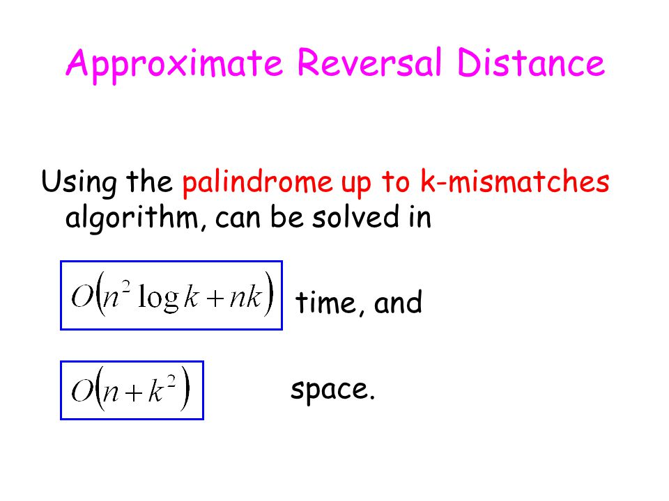 Approximate Reversal Distance Using the palindrome up to k-mismatches algorithm, can be solved in time, and space.