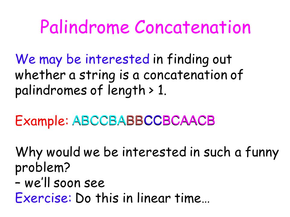Palindrome Concatenation We may be interested in finding out whether a string is a concatenation of palindromes of length > 1.
