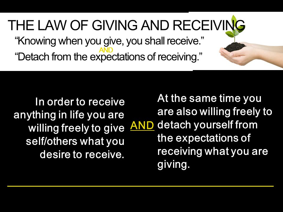 At the same time you are also willing freely to detach yourself from the expectations of receiving what you are giving. THE LAW OF GIVING AND RECEIVIN