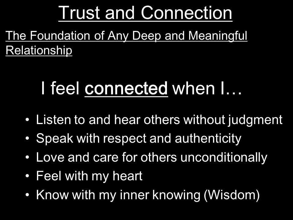 I feel connected when I… Listen to and hear others without judgment Speak with respect and authenticity Love and care for others unconditionally Feel