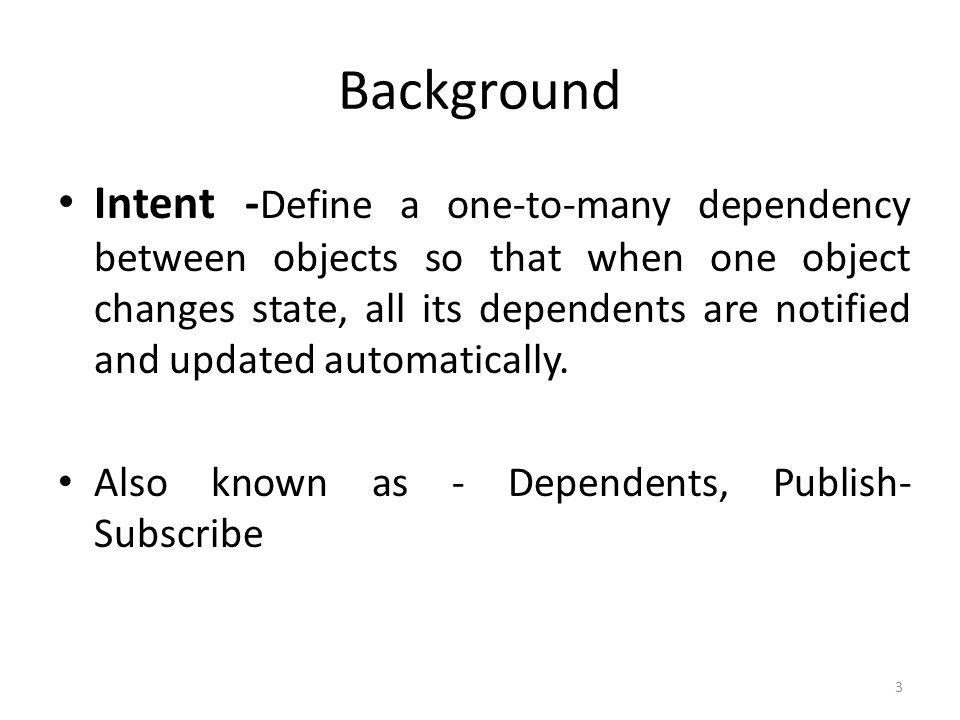 Background Intent - Define a one-to-many dependency between objects so that when one object changes state, all its dependents are notified and updated automatically.