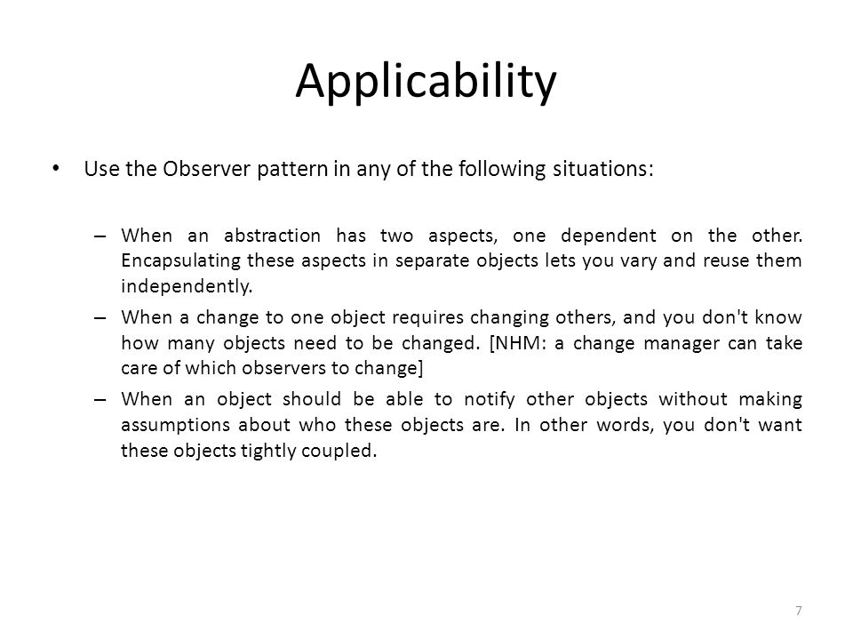 Applicability Use the Observer pattern in any of the following situations: – When an abstraction has two aspects, one dependent on the other.