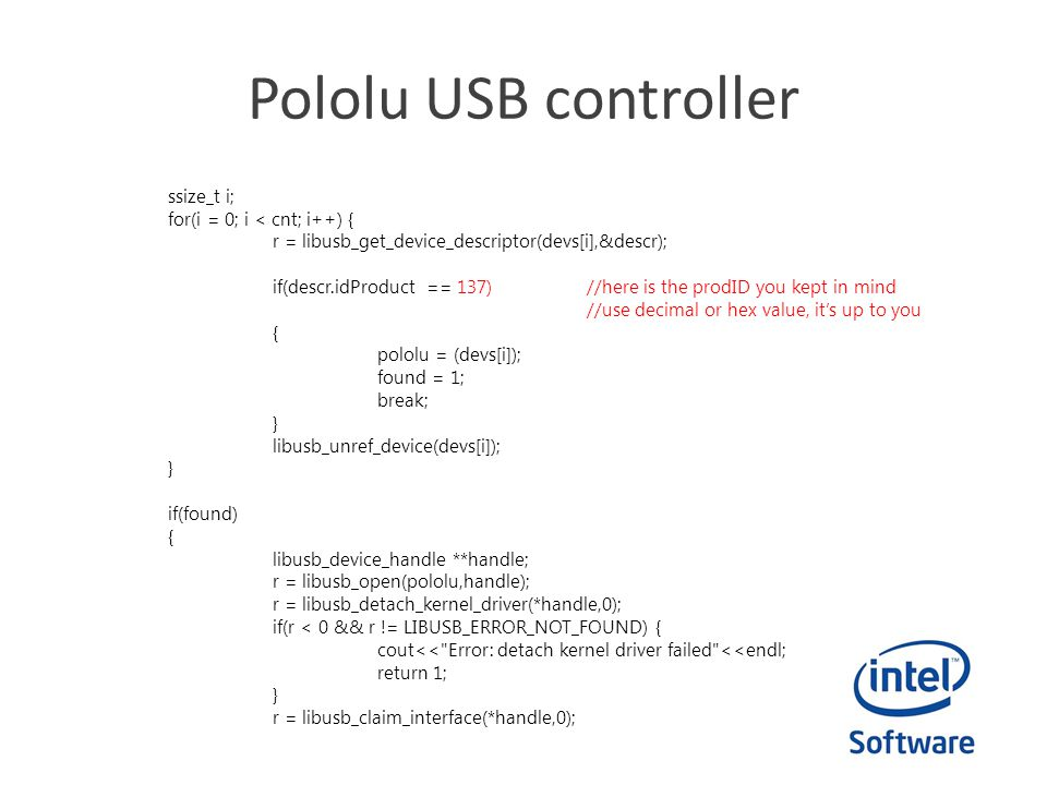Pololu USB controller ssize_t i; for(i = 0; i < cnt; i++) { r = libusb_get_device_descriptor(devs[i],&descr); if(descr.idProduct == 137)//here is the prodID you kept in mind //use decimal or hex value, it's up to you { pololu = (devs[i]); found = 1; break; } libusb_unref_device(devs[i]); } if(found) { libusb_device_handle **handle; r = libusb_open(pololu,handle); r = libusb_detach_kernel_driver(*handle,0); if(r < 0 && r != LIBUSB_ERROR_NOT_FOUND) { cout<< Error: detach kernel driver failed <<endl; return 1; } r = libusb_claim_interface(*handle,0);