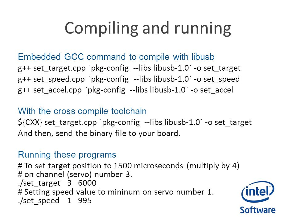 Compiling and running Embedded GCC command to compile with libusb g++ set_target.cpp `pkg-config --libs libusb-1.0` -o set_target g++ set_speed.cpp `pkg-config --libs libusb-1.0` -o set_speed g++ set_accel.cpp `pkg-config --libs libusb-1.0` -o set_accel With the cross compile toolchain ${CXX} set_target.cpp `pkg-config --libs libusb-1.0` -o set_target And then, send the binary file to your board.