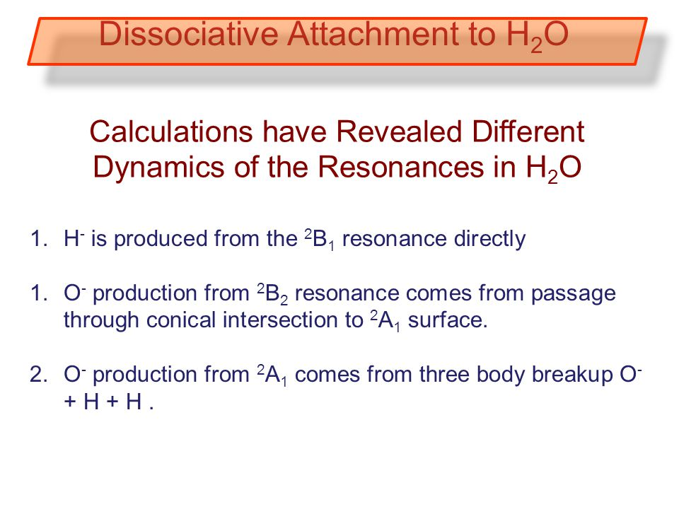 1.H - is produced from the 2 B 1 resonance directly 1.O - production from 2 B 2 resonance comes from passage through conical intersection to 2 A 1 surface.