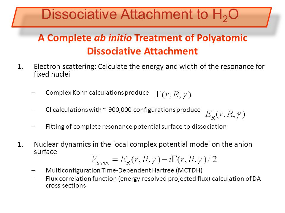 A Complete ab initio Treatment of Polyatomic Dissociative Attachment 1.Electron scattering: Calculate the energy and width of the resonance for fixed nuclei – Complex Kohn calculations produce – CI calculations with ~ 900,000 configurations produce – Fitting of complete resonance potential surface to dissociation 1.Nuclear dynamics in the local complex potential model on the anion surface – Multiconfiguration Time-Dependent Hartree (MCTDH) – Flux correlation function (energy resolved projected flux) calculation of DA cross sections Dissociative Attachment to H 2 O