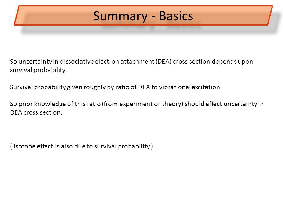 So uncertainty in dissociative electron attachment (DEA) cross section depends upon survival probability Survival probability given roughly by ratio of DEA to vibrational excitation So prior knowledge of this ratio (from experiment or theory) should affect uncertainty in DEA cross section.