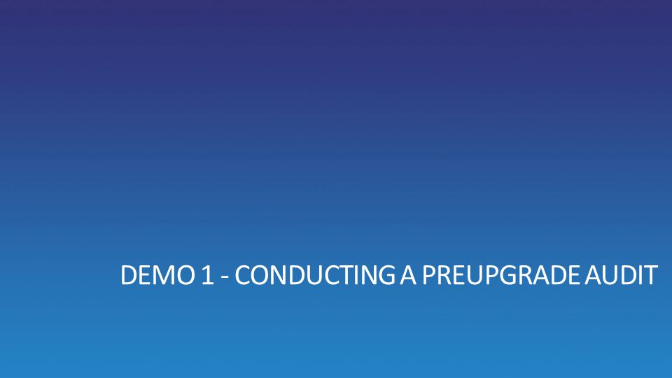 DEMO 1 - CONDUCTING A PREUPGRADE AUDIT