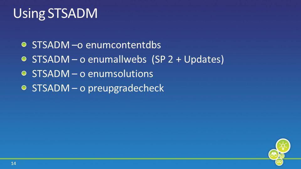 14 Using STSADM STSADM –o enumcontentdbs STSADM – o enumallwebs (SP 2 + Updates) STSADM – o enumsolutions STSADM – o preupgradecheck
