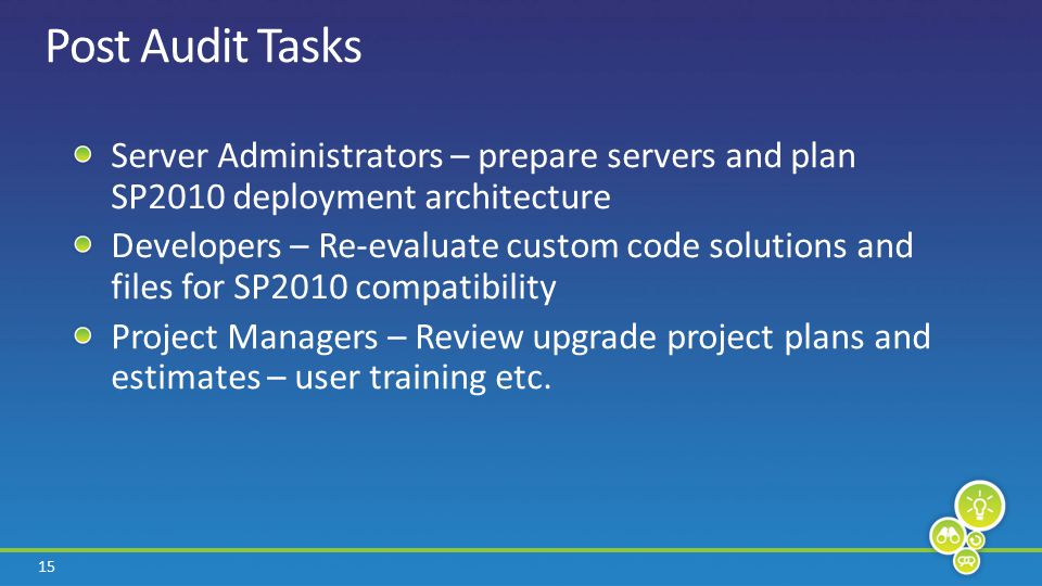 15 Post Audit Tasks Server Administrators – prepare servers and plan SP2010 deployment architecture Developers – Re-evaluate custom code solutions and files for SP2010 compatibility Project Managers – Review upgrade project plans and estimates – user training etc.