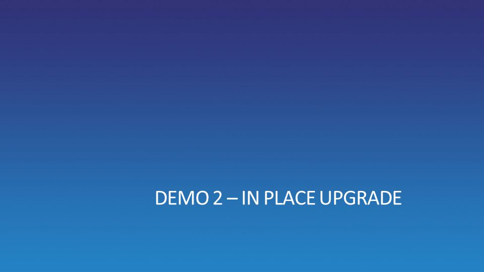 DEMO 2 – IN PLACE UPGRADE