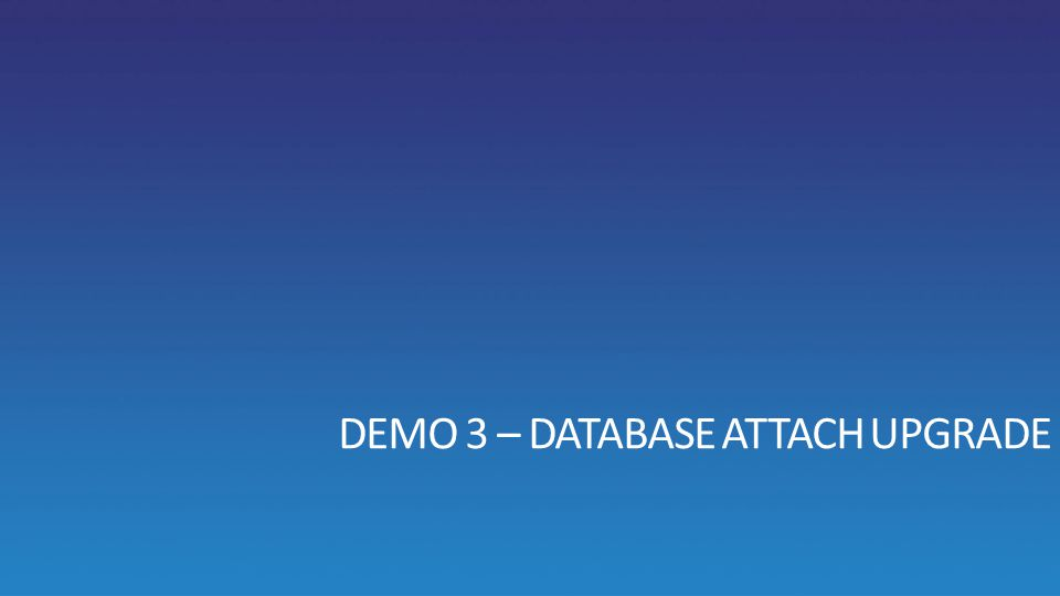 DEMO 3 – DATABASE ATTACH UPGRADE