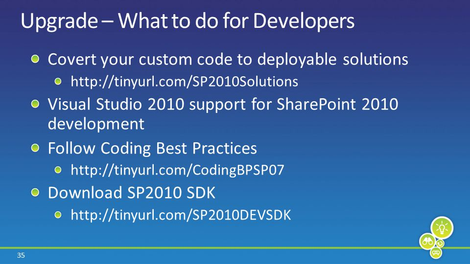 35 Upgrade – What to do for Developers Covert your custom code to deployable solutions http://tinyurl.com/SP2010Solutions Visual Studio 2010 support for SharePoint 2010 development Follow Coding Best Practices http://tinyurl.com/CodingBPSP07 Download SP2010 SDK http://tinyurl.com/SP2010DEVSDK
