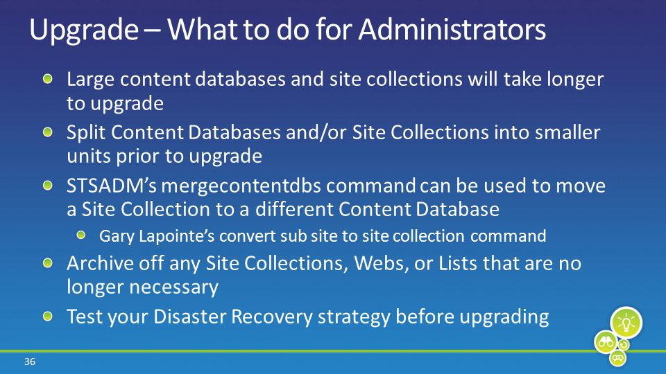 36 Upgrade – What to do for Administrators Large content databases and site collections will take longer to upgrade Split Content Databases and/or Site Collections into smaller units prior to upgrade STSADM's mergecontentdbs command can be used to move a Site Collection to a different Content Database Gary Lapointe's convert sub site to site collection command Archive off any Site Collections, Webs, or Lists that are no longer necessary Test your Disaster Recovery strategy before upgrading